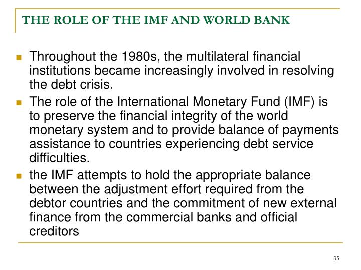 role of imf and world bank Transcript of basic roles, functions and objectives of imf and the world bank one of the most destructive events in the history ended in a global co-operation for the reconstruction of the world's international payment system the international monetary fund formally came into existence on 27.