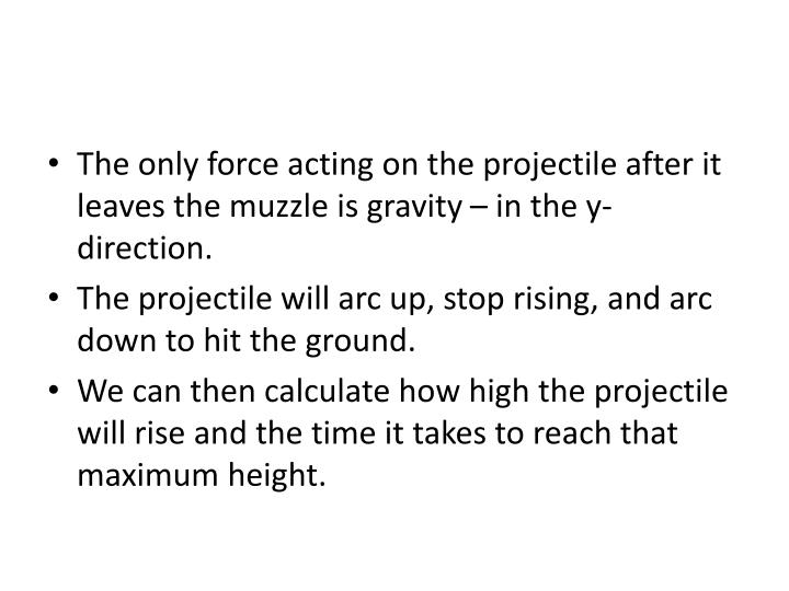 The only force acting on the projectile after it leaves the muzzle is gravity – in the y-direction.
