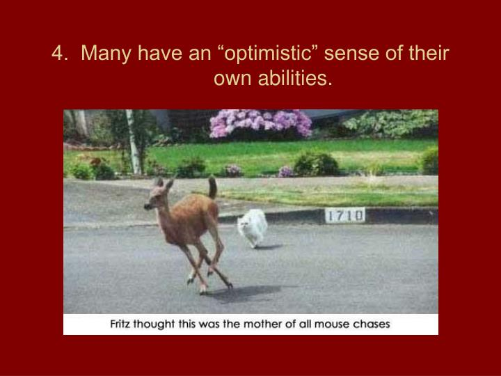 "4.  Many have an ""optimistic"" sense of their own abilities."