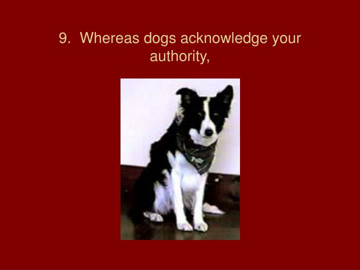 9.  Whereas dogs acknowledge your authority,