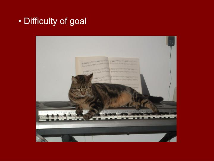 • Difficulty of goal