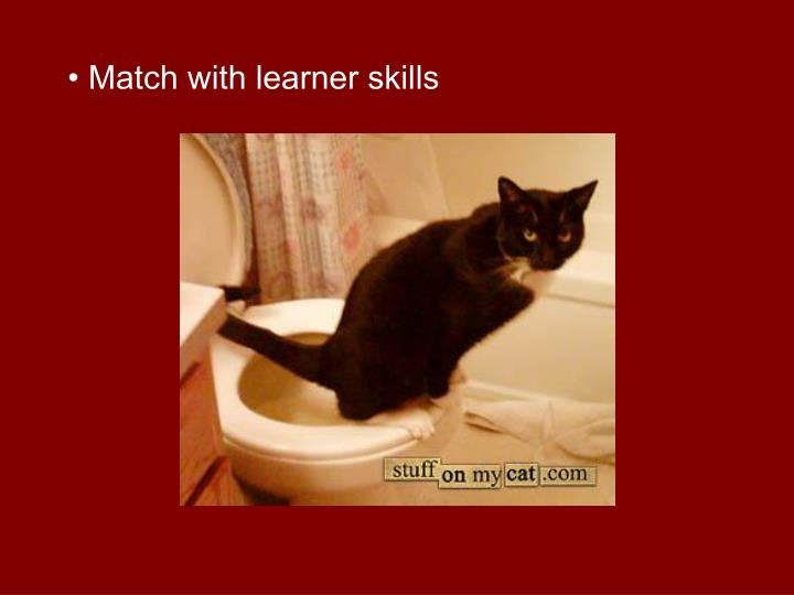 • Match with learner skills