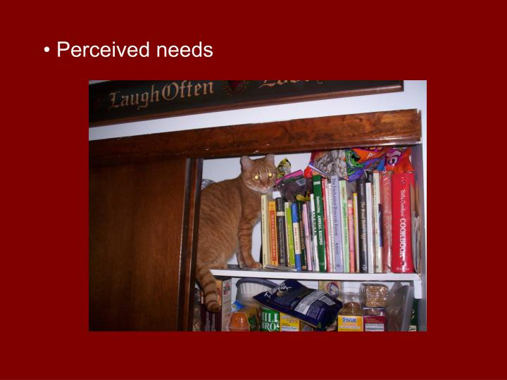 • Perceived needs