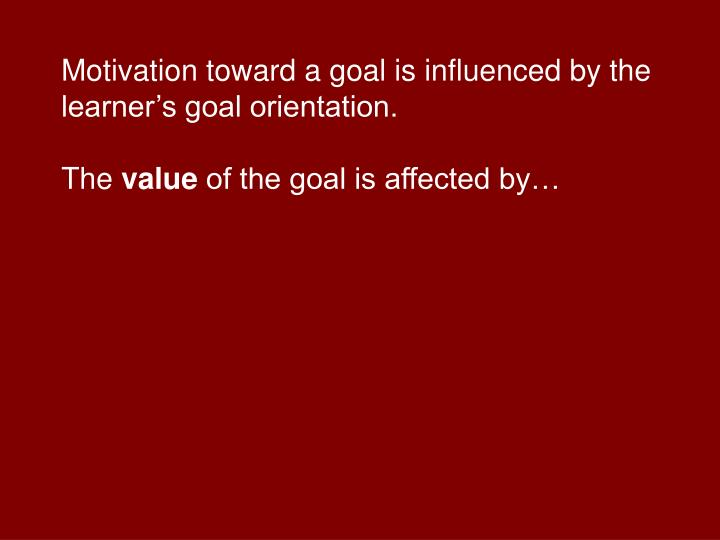 Motivation toward a goal is influenced by the learner's goal orientation.