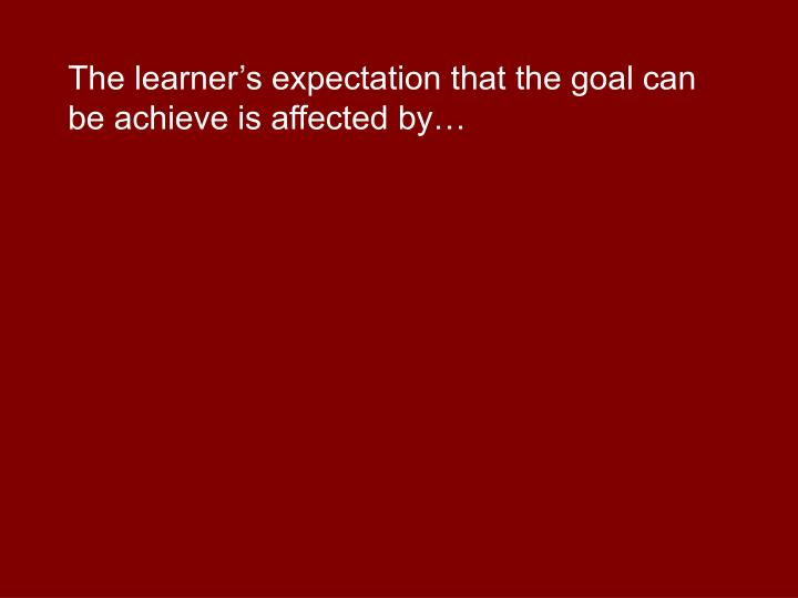 The learner's expectation that the goal can be achieve is affected by…