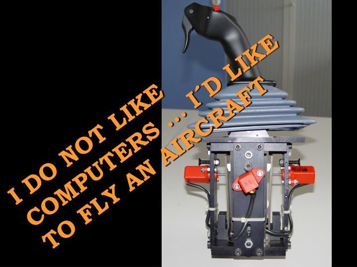 I DO NOT LIKE COMPUTERS ... I´D LIKE TO FLY AN AIRCRAFT