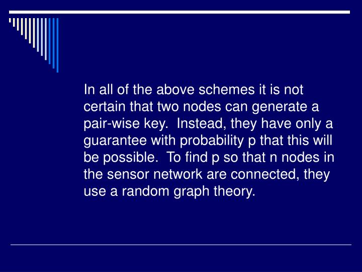 In all of the above schemes it is not certain that two nodes can generate a pair-wise key.  Instead, they have only a guarantee with probability p that this will be possible.  To find p so that n nodes in the sensor network are connected, they use a random graph theory.