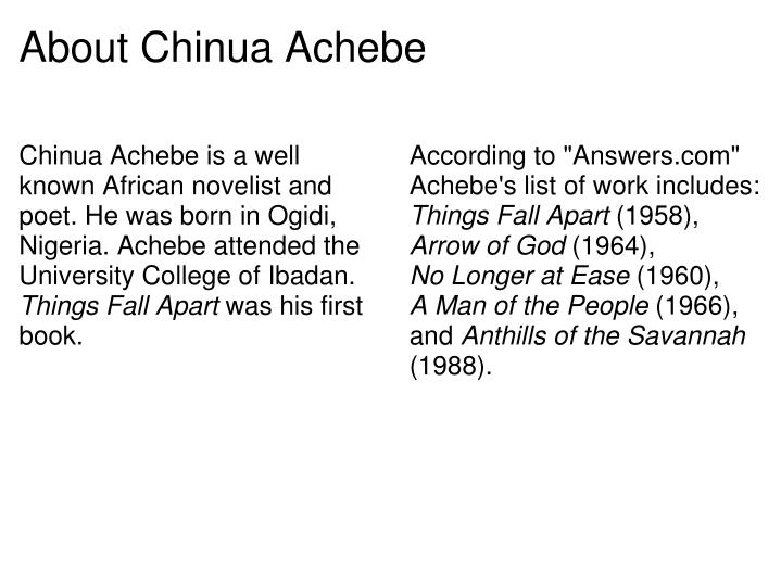Chinua Achebe is a well known African novelist and poet. He was born in Ogidi, Nigeria. Achebe attended the University College of Ibadan.