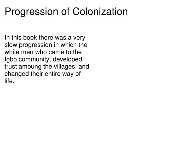 In this book there was a very slow progression in which the white men who came to the Igbo community, developed trust amoung the villages, and changed their entire way of life.