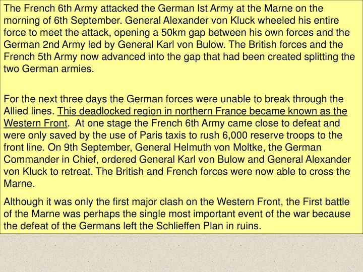 The French 6th Army attacked the German Ist Army at the Marne on the morning of 6th September. General Alexander von Kluck wheeled his entire force to meet the attack, opening a 50km gap between his own forces and the German 2nd Army led by General