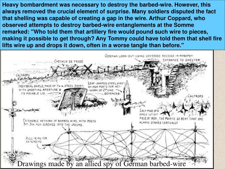 """Heavy bombardment was necessary to destroy the barbed-wire. However, this always removed the crucial element of surprise. Many soldiers disputed the fact that shelling was capable of creating a gap in the wire. Arthur Coppard, who observed attempts to destroy barbed-wire entanglements at the Somme remarked: """"Who told them that artillery fire would pound such wire to pieces, making it possible to get through? Any Tommy could have told them that shell fire lifts wire up and drops it down, often in a worse tangle than before."""""""