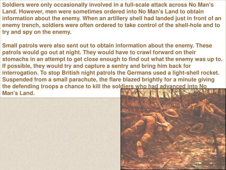 Soldiers were only occasionally involved in a full-scale attack across No Man's Land. However, men were sometimes ordered into No Man's Land to obtain information about the enemy. When an artillery shell had landed just in front of an enemy trench, soldiers were often ordered to take control of the shell-hole and to try and spy on the enemy.