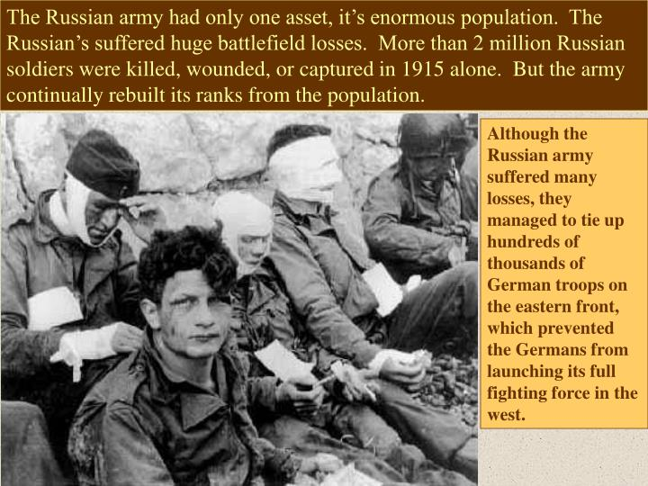 The Russian army had only one asset, it's enormous population.  The Russian's suffered huge battlefield losses.  More than 2 million Russian soldiers were killed, wounded, or captured in 1915 alone.  But the army continually rebuilt its ranks from the population.