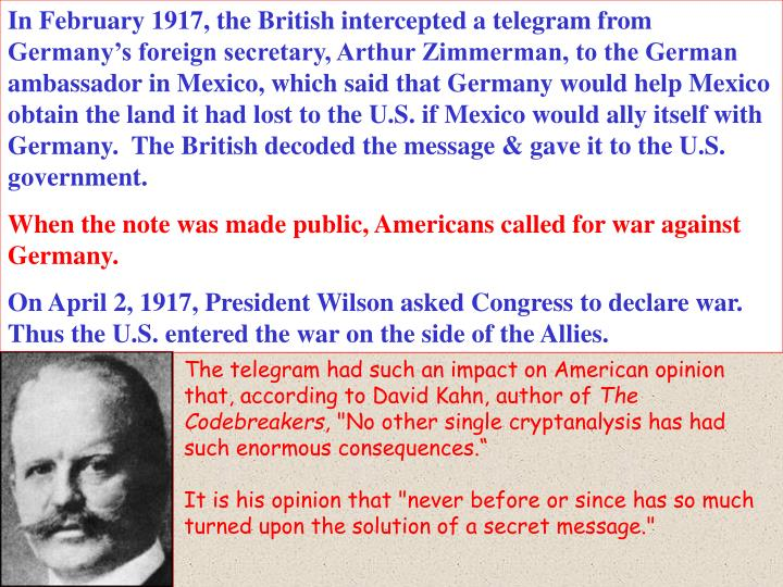 In February 1917, the British intercepted a telegram from Germany's foreign secretary, Arthur Zimmerman, to the German ambassador in Mexico, which said that Germany would help Mexico obtain the land it had lost to the U.S. if Mexico would ally itself with Germany.  The British decoded the message & gave it to the U.S. government.