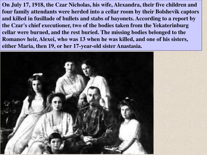 On July 17, 1918, the Czar Nicholas, his wife, Alexandra, their five children and four family attendants were herded into a cellar room by their Bolshevik captors and killed in fusillade of bullets and stabs of bayonets. According to a report by the Czar's chief executioner, two of the bodies taken from the Yekaterinburg cellar were burned, and the rest buried. The missing bodies belonged to the Romanov heir, Alexei, who was 13 when he was killed, and one of his sisters, either Maria, then 19, or her 17-year-old sister Anastasia.