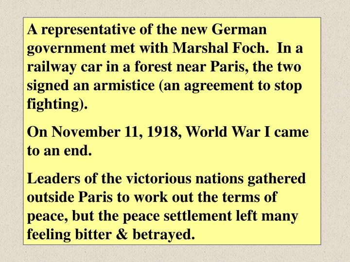 A representative of the new German government met with Marshal Foch.  In a railway car in a forest near Paris, the two signed an armistice (an agreement to stop fighting).