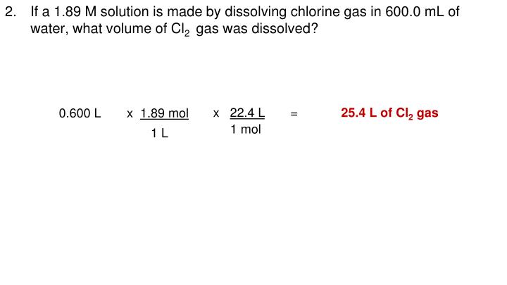 If a 1.89 M solution is made by dissolving chlorine gas in 600.0 mL of water, what volume of Cl