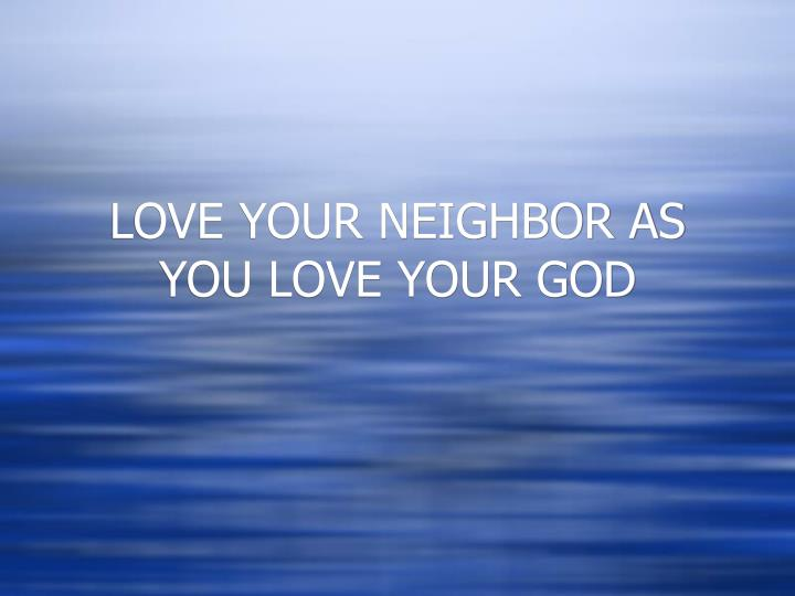 LOVE YOUR NEIGHBOR AS YOU LOVE YOUR GOD