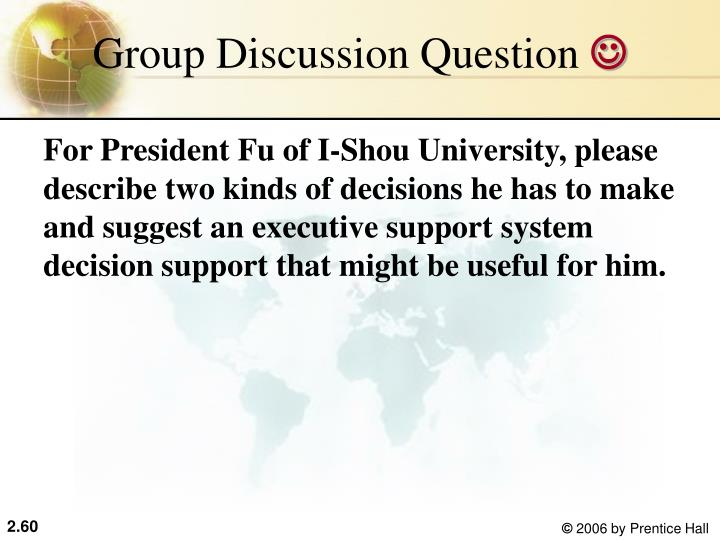 For President Fu of I-Shou University, please describe two kinds of decisions he has to make and suggest an executive support system decision support that might be useful for him.
