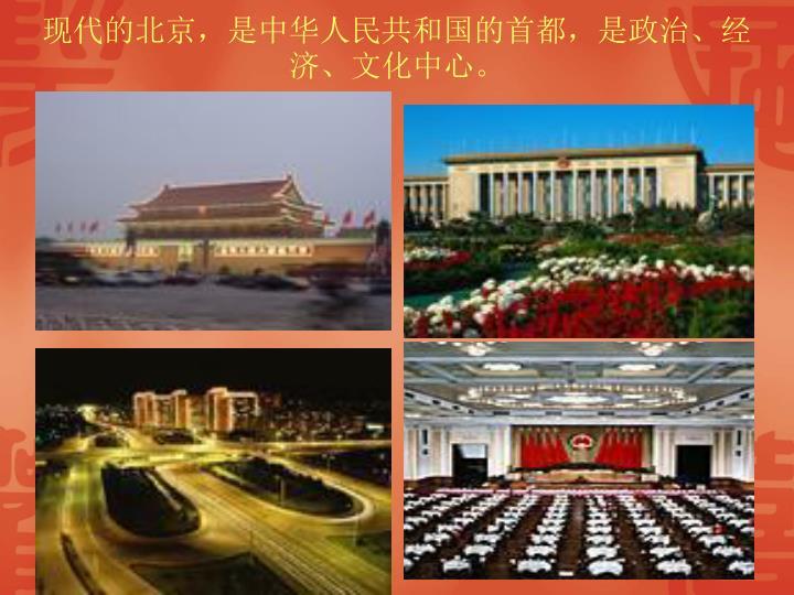 现代的北京,是中华人民共和国的首都,是政治、经济、文化中心。
