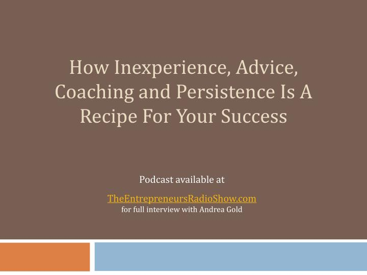 how inexperience advice coaching and persistence is a recipe for your success n.