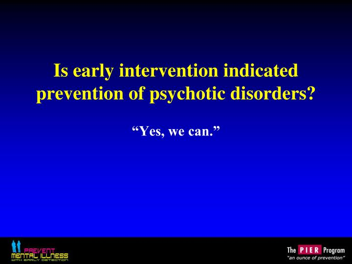Is early intervention indicated prevention of psychotic disorders