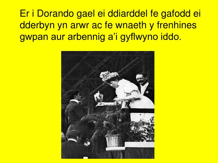 Er i Dorando gael ei ddiarddel fe gafodd ei dderbyn yn arwr ac fe wnaeth y frenhines gwpan aur arbennig a'i gyflwyno iddo.