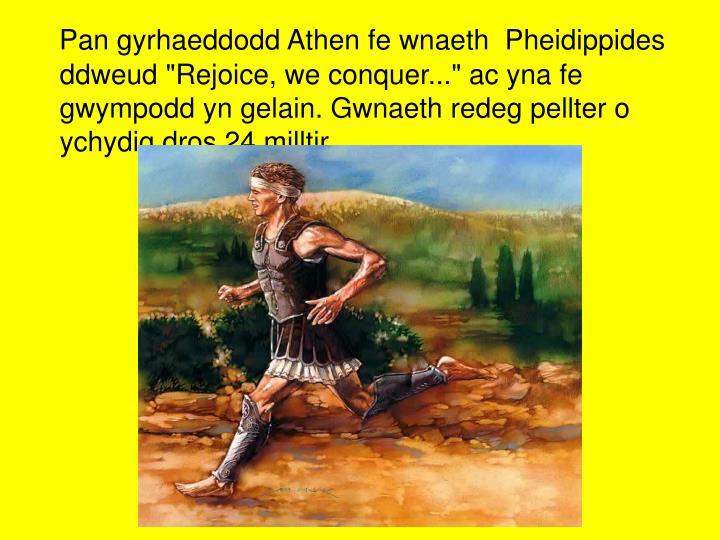 """Pan gyrhaeddodd Athen fe wnaeth  Pheidippides ddweud """"Rejoice, we conquer..."""" ac yna fe gwympodd yn gelain. Gwnaeth redeg pellter o ychydig dros 24 milltir."""
