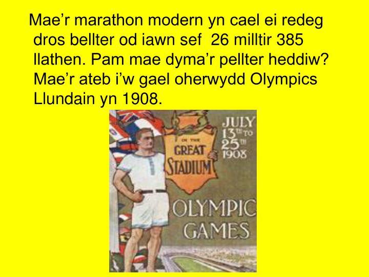 Mae'r marathon modern yn cael ei redeg dros bellter od iawn sef  26 milltir 385 llathen. Pam mae dyma'r pellter heddiw? Mae'r ateb i'w gael oherwydd Olympics Llundain yn 1908.