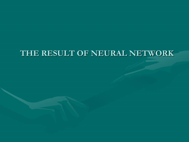 THE RESULT OF NEURAL NETWORK