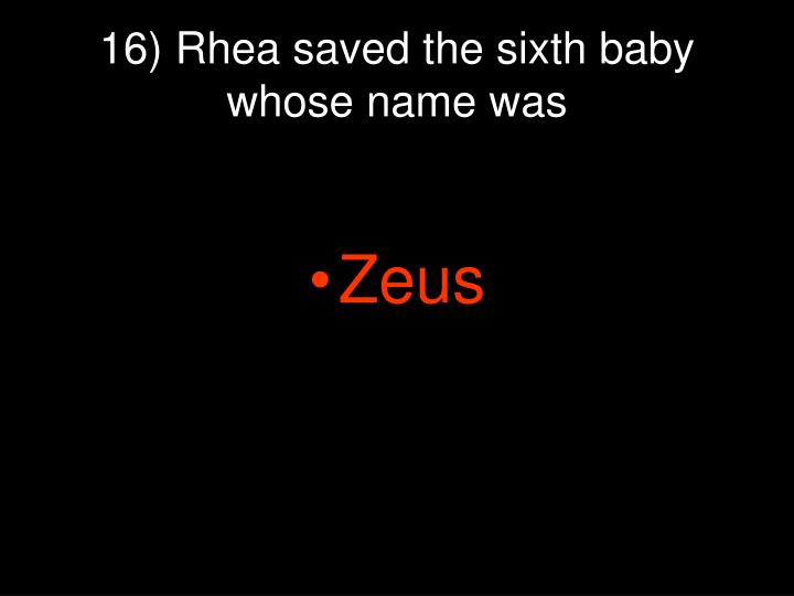16) Rhea saved the sixth baby whose name was