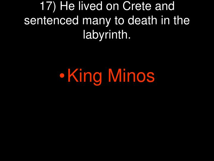17) He lived on Crete and sentenced many to death in the labyrinth.