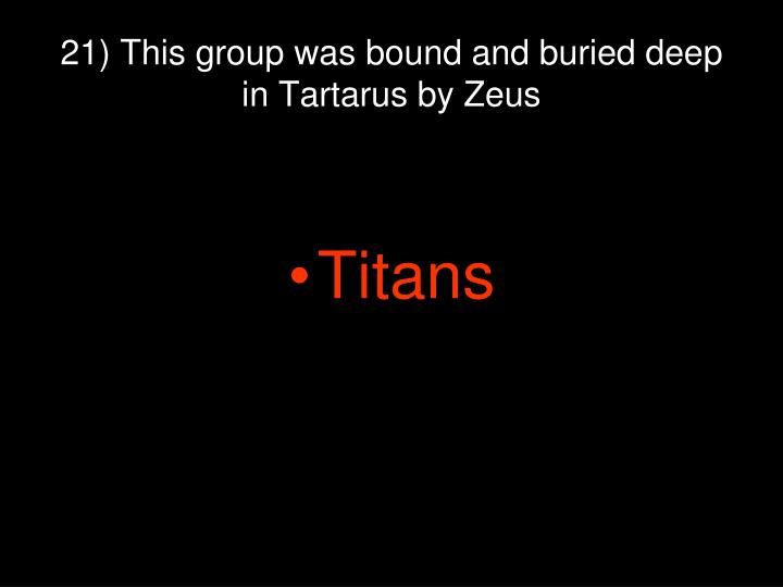 21) This group was bound and buried deep in Tartarus by Zeus