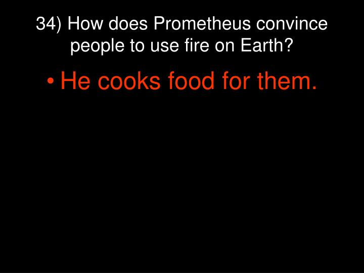 34) How does Prometheus convince people to use fire on Earth?