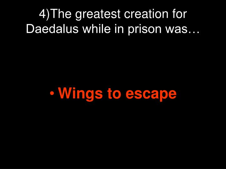 4)The greatest creation for Daedalus while in prison was…