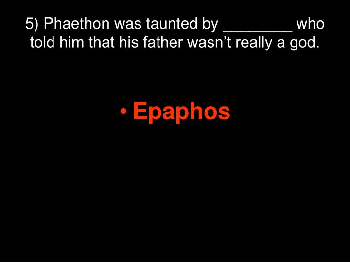 5) Phaethon was taunted by ________ who told him that his father wasn't really a god.
