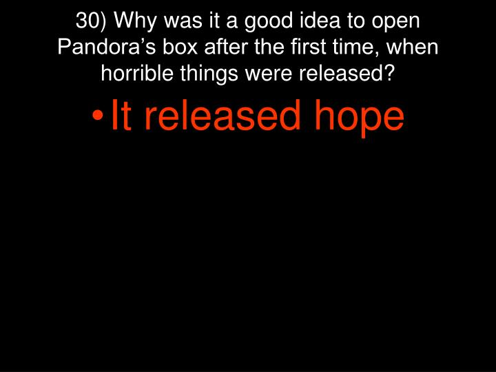 30) Why was it a good idea to open Pandora's box after the first time, when horrible things were released?