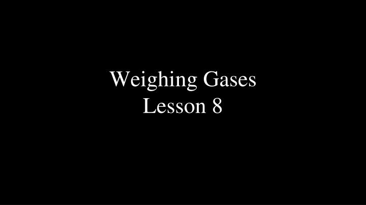 Weighing gases lesson 8