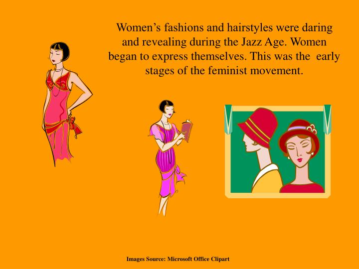 Women's fashions and hairstyles were daring and revealing during the Jazz Age. Women began to express themselves. This was the  early stages of the feminist movement.