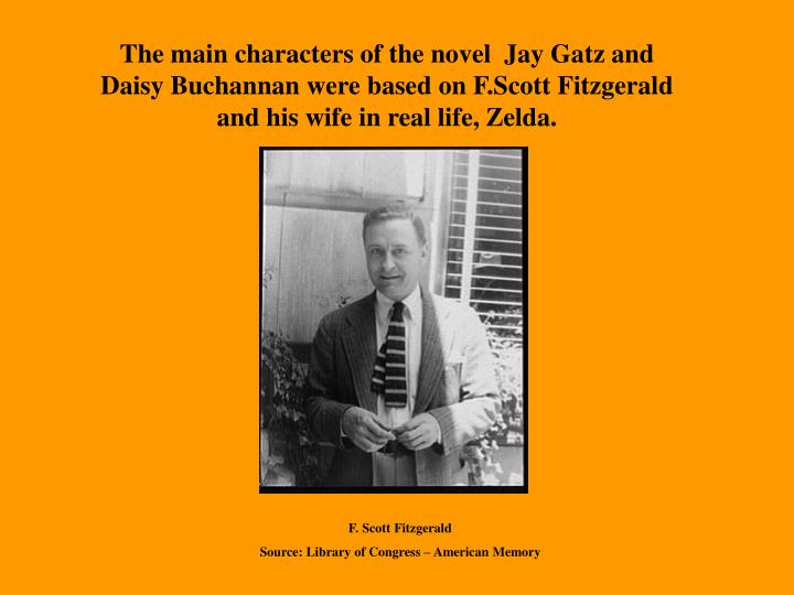 The main characters of the novel  Jay Gatz and Daisy Buchannan were based on F.Scott Fitzgerald and his wife in real life, Zelda.