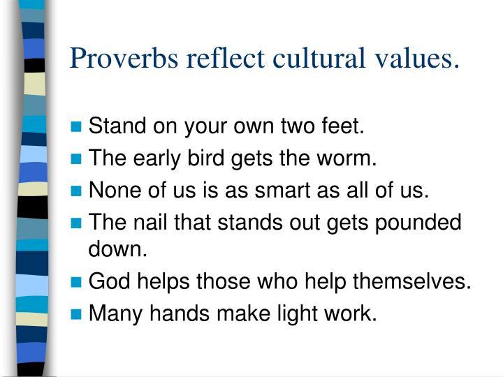 Proverbs reflect cultural values.