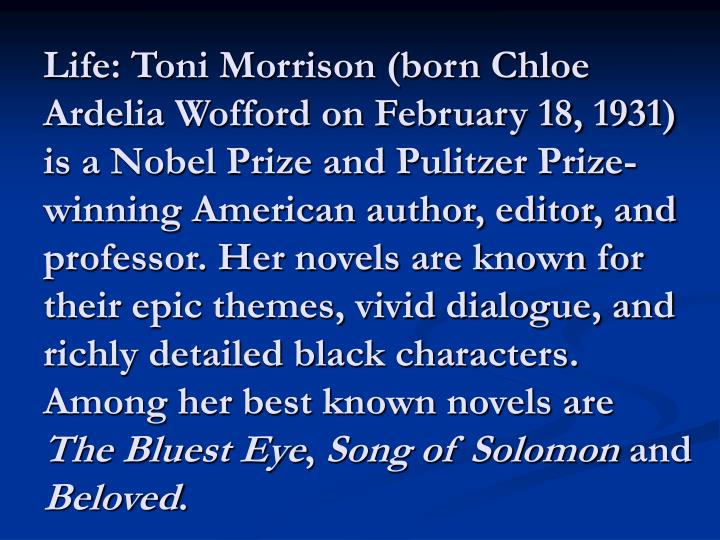 Life: Toni Morrison (born Chloe Ardelia Wofford on February 18, 1931) is a Nobel Prize and Pulitzer Prize-winning American author, editor, and professor. Her novels are known for their epic themes, vivid dialogue, and richly detailed black characters. Among her best known novels are