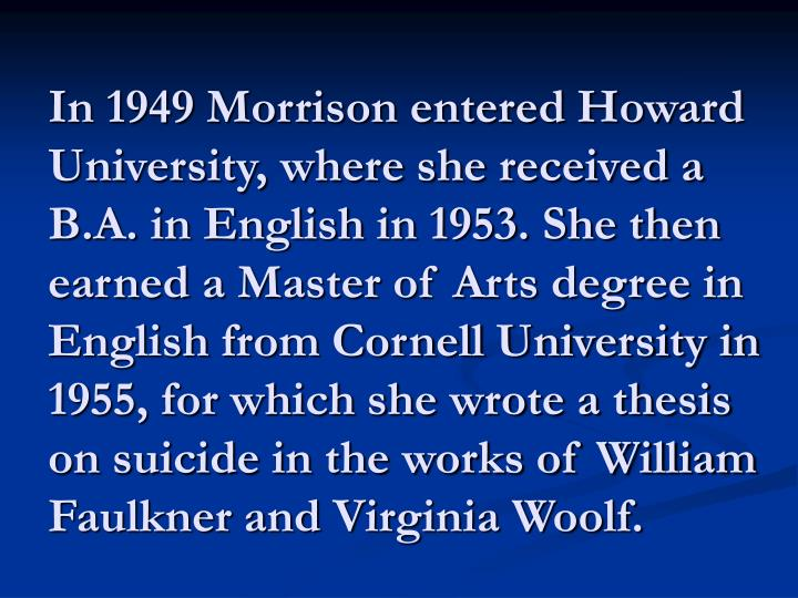 In 1949 Morrison entered Howard University, where she received a B.A. in English in 1953. She then earned a Master of Arts degree in English from Cornell University in 1955, for which she wrote a thesis on suicide in the works of William Faulkner and Virginia Woolf.