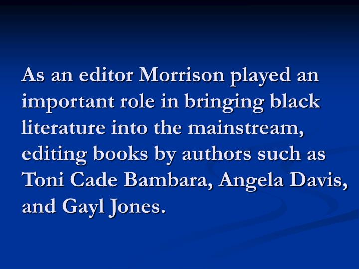 As an editor Morrison played an important role in bringing black literature into the mainstream, editing books by authors such as Toni Cade Bambara, Angela Davis, and Gayl Jones.