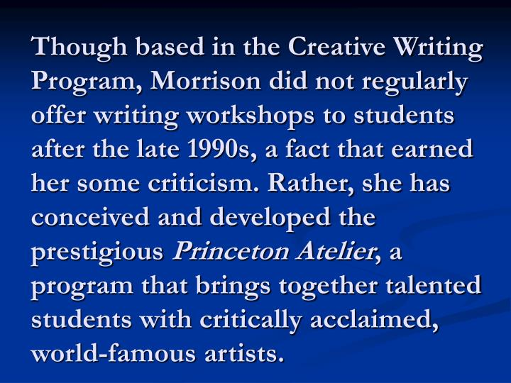 Though based in the Creative Writing Program, Morrison did not regularly offer writing workshops to students after the late 1990s, a fact that earned her some criticism. Rather, she has conceived and developed the prestigious