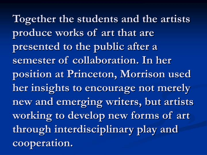 Together the students and the artists produce works of art that are presented to the public after a semester of collaboration. In her position at Princeton, Morrison used her insights to encourage not merely new and emerging writers, but artists working to develop new forms of art through interdisciplinary play and cooperation.