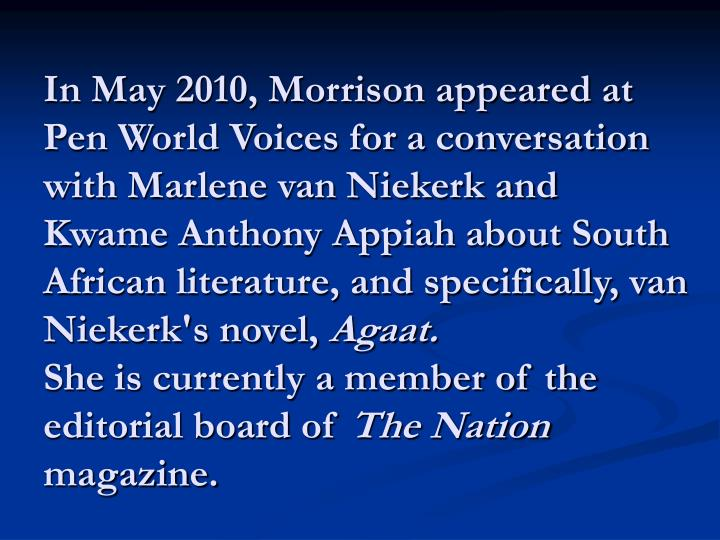 In May 2010, Morrison appeared at Pen World Voices for a conversation with Marlene van Niekerk and Kwame Anthony Appiah about South African literature, and specifically, van Niekerk's novel,