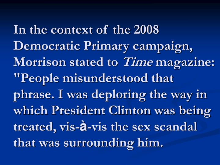 In the context of the 2008 Democratic Primary campaign, Morrison stated to
