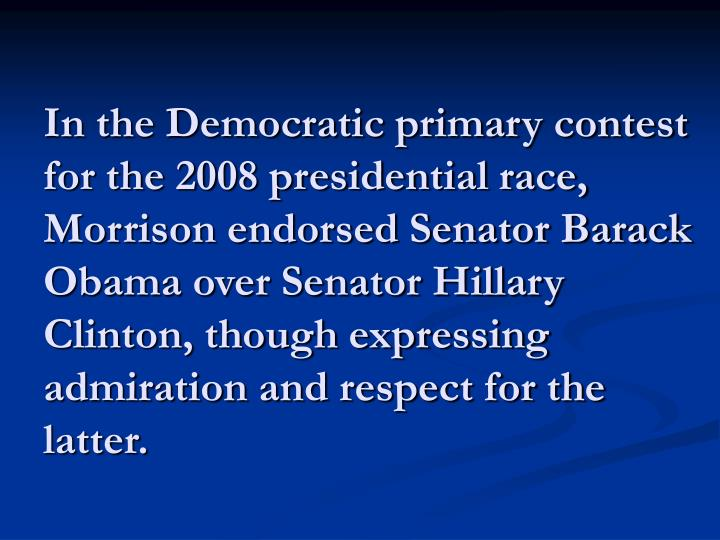 In the Democratic primary contest for the 2008 presidential race, Morrison endorsed Senator Barack Obama over Senator Hillary Clinton, though expressing admiration and respect for the latter.