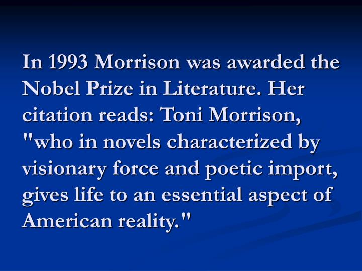 """In 1993 Morrison was awarded the Nobel Prize in Literature. Her citation reads: Toni Morrison, """"who in novels characterized by visionary force and poetic import, gives life to an essential aspect of American reality."""""""